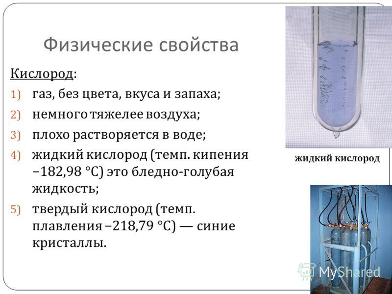 Физические свойства Кислород : 1) газ, без цвета, вкуса и запаха ; 2) немного тяжелее воздуха ; 3) плохо растворяется в воде ; 4) жидкий кислород ( темп. кипения 182,98 °C) это бледно - голубая жидкость ; 5) твердый кислород ( темп. плавления 218,79