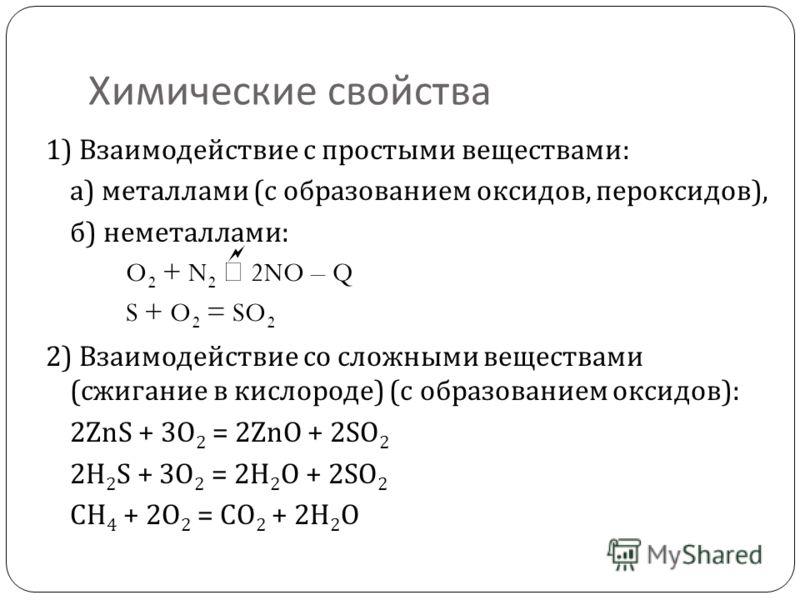 Химические свойства 1) Взаимодействие с простыми веществами : а ) металлами ( с образованием оксидов, пероксидов ), б ) неметаллами : O 2 + N 2 2NO – Q S + O 2 = SO 2 2) Взаимодействие со сложными веществами (сжигание в кислороде ) ( с образованием о