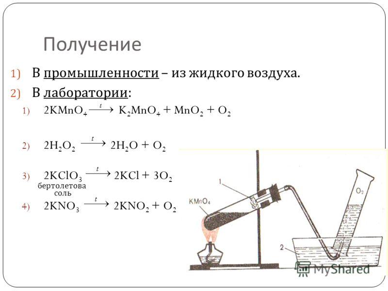 Получение 1) В промышленности – из жидкого воздуха. 2) В лаборатории : 1) 2KMnO 4 K 2 MnO 4 + MnO 2 + O 2 2) 2H 2 O 2 2H 2 O + O 2 3) 2KClO 3 2KCl + 3O 2 4) 2KNO 3 2KNO 2 + O 2 бертолетова соль