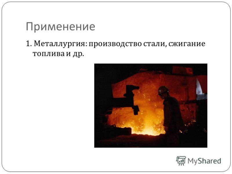 Применение 1. Металлургия : производство стали, сжигание топлива и др.