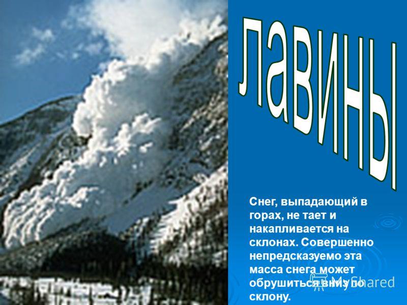 Снег, выпадающий в горах, не тает и накапливается на склонах. Совершенно непредсказуемо эта масса снега может обрушиться вниз по склону.