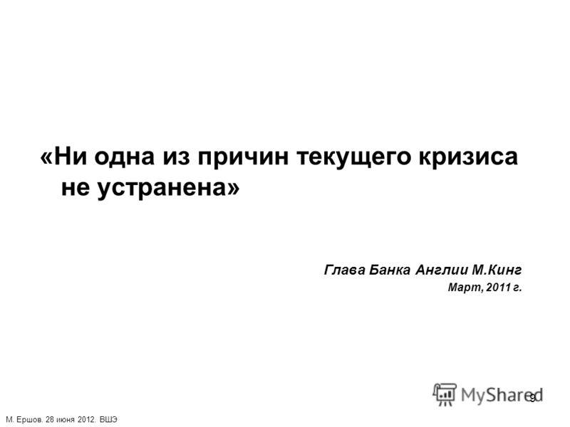 9 «Ни одна из причин текущего кризиса не устранена» Глава Банка Англии М.Кинг Март, 2011 г. М. Ершов. 28 июня 2012. ВШЭ