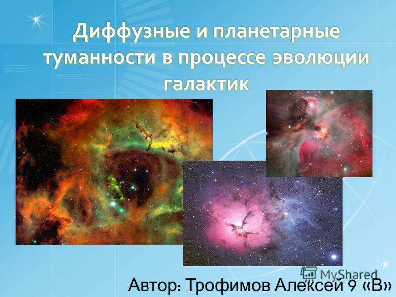 Диффузные и планетарные туманности в процессе эволюции галактик Автор : Трофимов Алексей 9 « В »