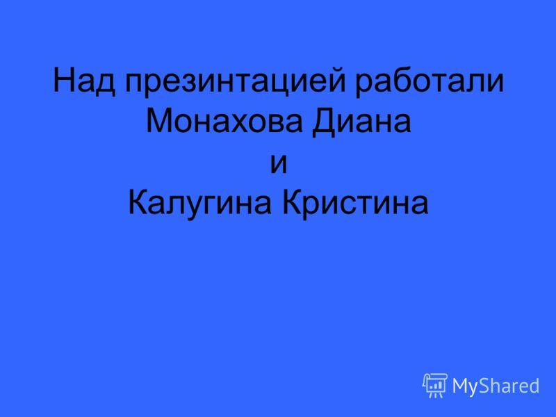 Над презинтацией работали Монахова Диана и Калугина Кристина