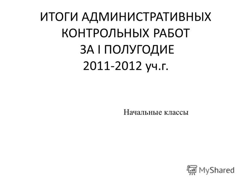 ИТОГИ АДМИНИСТРАТИВНЫХ КОНТРОЛЬНЫХ РАБОТ ЗА I ПОЛУГОДИЕ 2011-2012 уч.г. Начальные классы