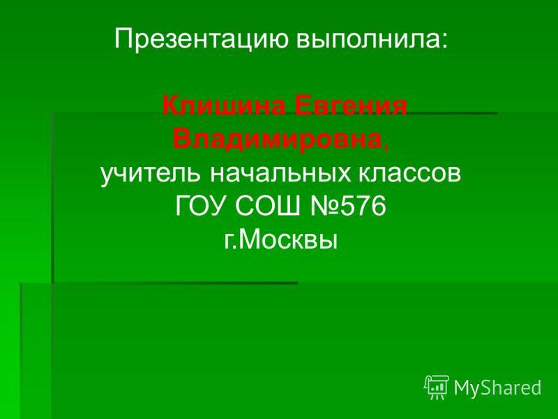 Презентацию выполнила: Клишина Евгения Владимировна, учитель начальных классов ГОУ СОШ 576 г.Москвы