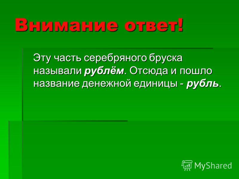 Внимание ответ! Эту часть серебряного бруска называли рублём. Отсюда и пошло название денежной единицы - рубль. Эту часть серебряного бруска называли рублём. Отсюда и пошло название денежной единицы - рубль.