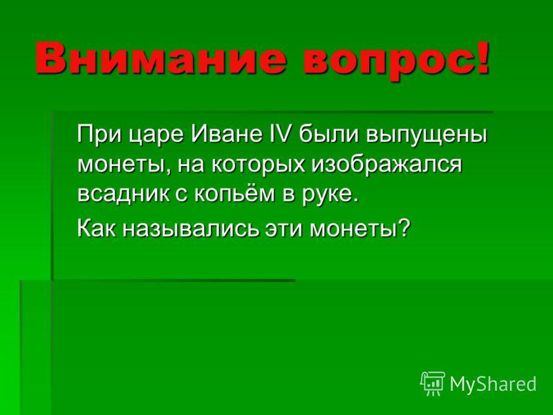 Внимание вопрос! При царе Иване IV были выпущены монеты, на которых изображался всадник с копьём в руке. При царе Иване IV были выпущены монеты, на которых изображался всадник с копьём в руке. Как назывались эти монеты? Как назывались эти монеты?