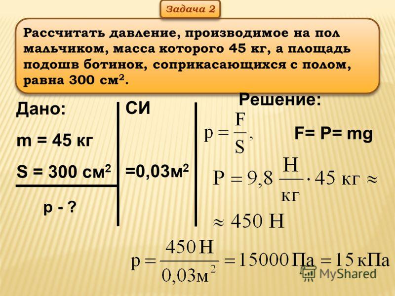 Рассчитать давление, производимое на пол мальчиком, масса которого 45 кг, а площадь подошв ботинок, соприкасающихся с полом, равна 300 см 2. Дано: m = 45 кг S = 300 см 2 р - ? СИ =0,03м 2 Решение: Задача 2 F= P= mg