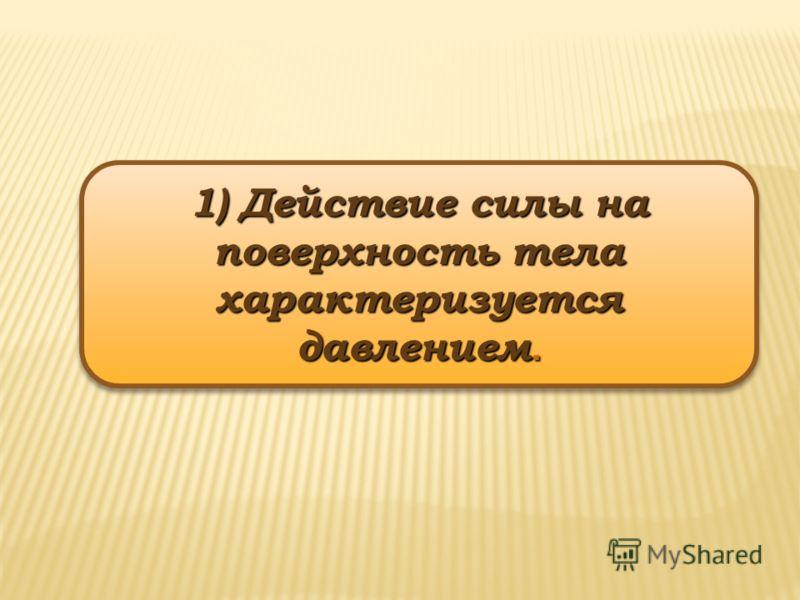 1) Действие силы на поверхность тела характеризуется давлением.