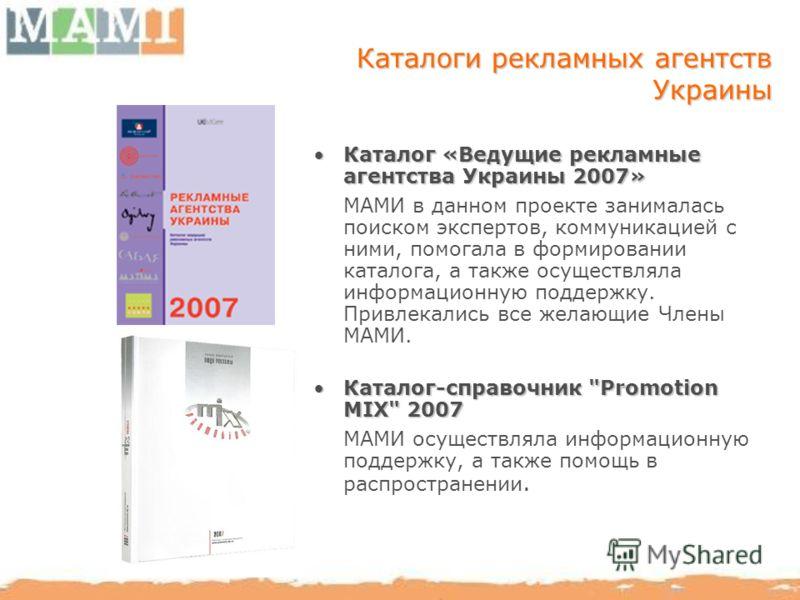 Каталоги рекламных агентств Украины Каталог «Ведущие рекламные агентства Украины 2007»Каталог «Ведущие рекламные агентства Украины 2007» МАМИ в данном проекте занималась поиском экспертов, коммуникацией с ними, помогала в формировании каталога, а так