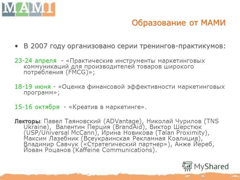 Образование от МАМИ В 2007 году организовано серии тренингов-практикумов:В 2007 году организовано серии тренингов-практикумов: 23-24 апреля - «Практические инструменты маркетинговых коммуникаций для производителей товаров широкого потребления (FMCG)»