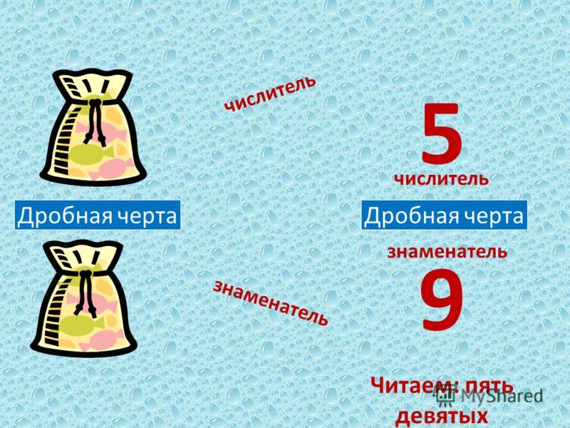 Дробная черта числитель знаменатель Дробная черта числитель знаменатель 5 9 Читаем: пять девятых