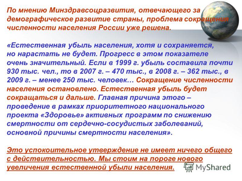 По мнению Минздравсоцразвития, отвечающего за демографическое развитие страны, проблема сокращения численности населения России уже решена. «Естественная убыль населения, хотя и сохраняется, но нарастать не будет. Прогресс в этом показателе очень зна