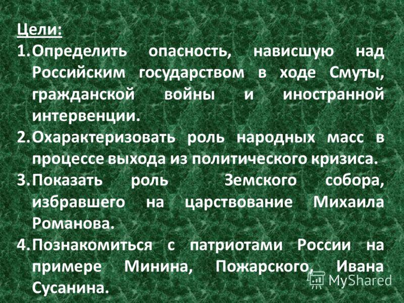Цели: 1.Определить опасность, нависшую над Российским государством в ходе Смуты, гражданской войны и иностранной интервенции. 2.Охарактеризовать роль народных масс в процессе выхода из политического кризиса. 3.Показать роль Земского собора, избравшег