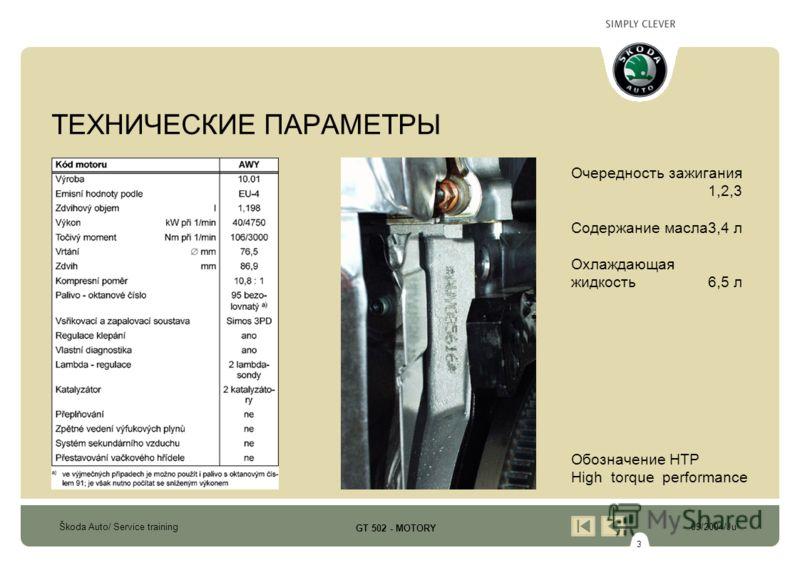 3 Škoda Auto/ Service training09/2004/Ju GT 502 - MOTORY ТЕХНИЧЕСКИЕ ПАРАМЕТРЫ Очередность зажигания 1,2,3 Содержание масла3,4 л Охлаждающая жидкость6,5 л Обозначение HTP High torque performance