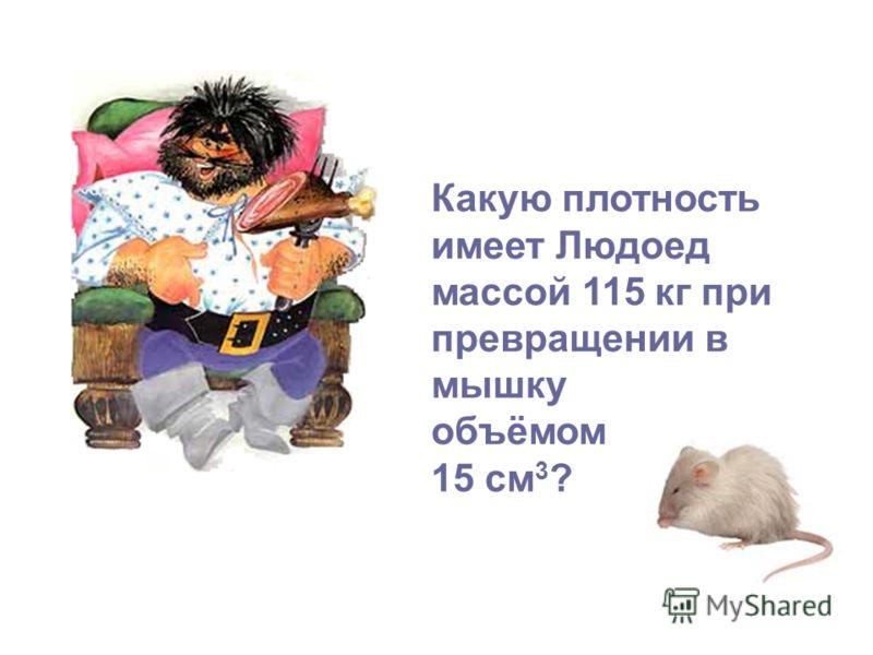 Какую плотность имеет Людоед массой 115 кг при превращении в мышку объёмом 15 см 3 ?