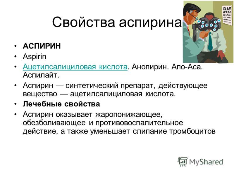 Свойства аспирина АСПИРИН Aspirin Ацетилсалициловая кислота. Анопирин. Апо-Аса. Аспилайт.Ацетилсалициловая кислота Аспирин синтетический препарат, действующее вещество ацетилсалициловая кислота. Лечебные свойства Аспирин оказывает жаропонижающее, обе