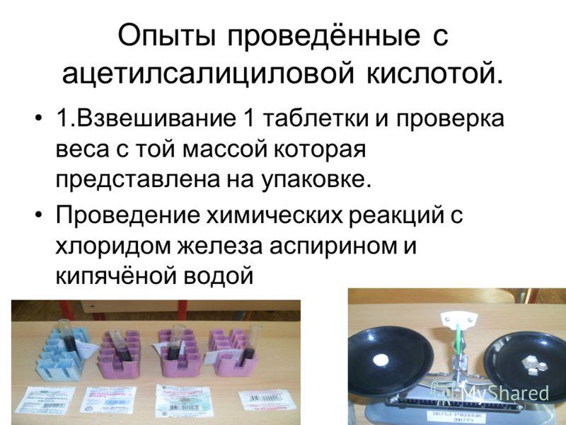 Опыты проведённые с ацетилсалициловой кислотой. 1.Взвешивание 1 таблетки и проверка веса с той массой которая представлена на упаковке. Проведение химических реакций с хлоридом железа аспирином и кипячёной водой