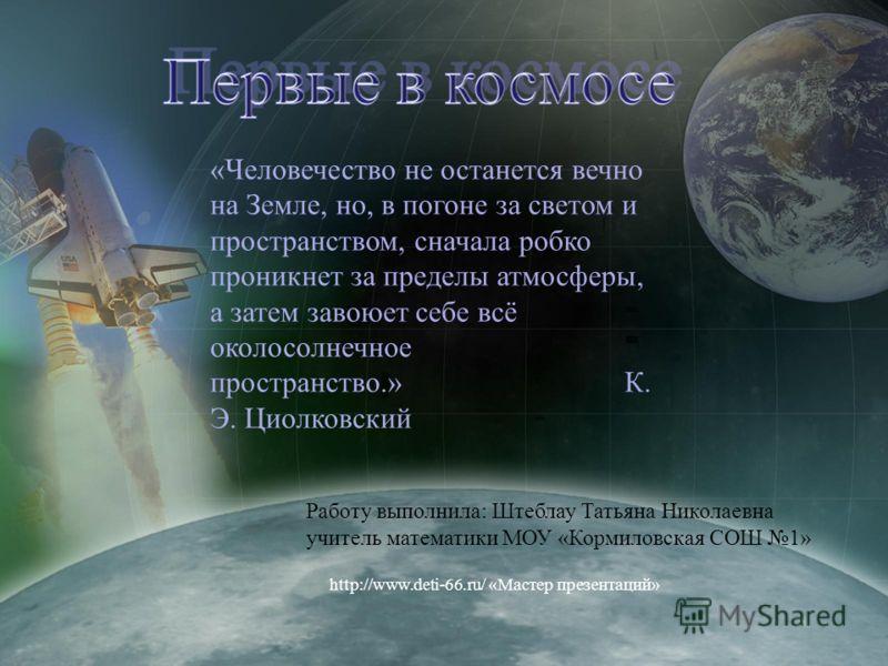Работу выполнила: Штеблау Татьяна Николаевна учитель математики МОУ «Кормиловская СОШ 1» «Человечество не останется вечно на Земле, но, в погоне за светом и пространством, сначала робко проникнет за пределы атмосферы, а затем завоюет себе всё околосо