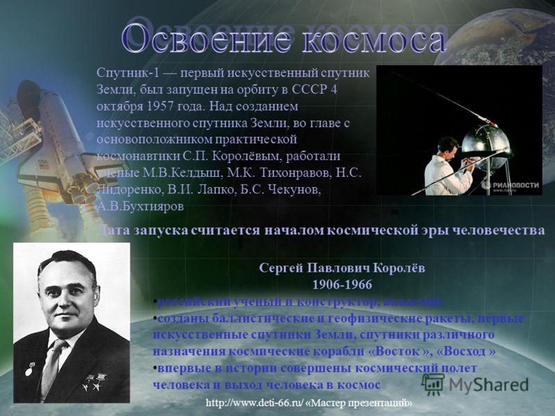Спутник-1 первый искусственный спутник Земли, был запущен на орбиту в СССР 4 октября 1957 года. Над созданием искусственного спутника Земли, во главе с основоположником практической космонавтики С.П. Королёвым, работали ученые М.В.Келдыш, М.К. Тихонр