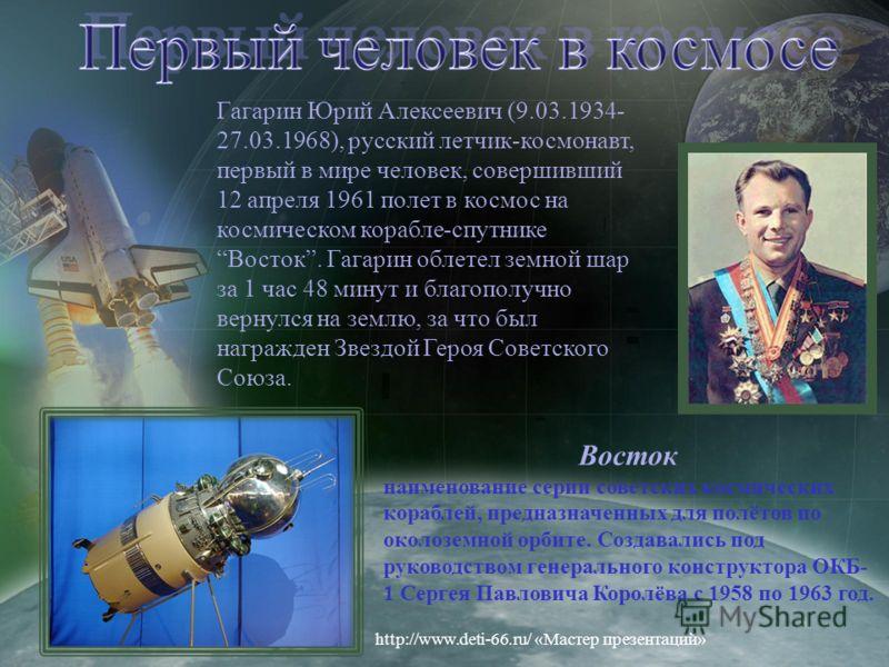 Гагарин Юрий Алексеевич (9.03.1934- 27.03.1968), русский летчик-космонавт, первый в мире человек, совершивший 12 апреля 1961 полет в космос на космическом корабле-спутнике Восток. Гагарин облетел земной шар за 1 час 48 минут и благополучно вернулся н