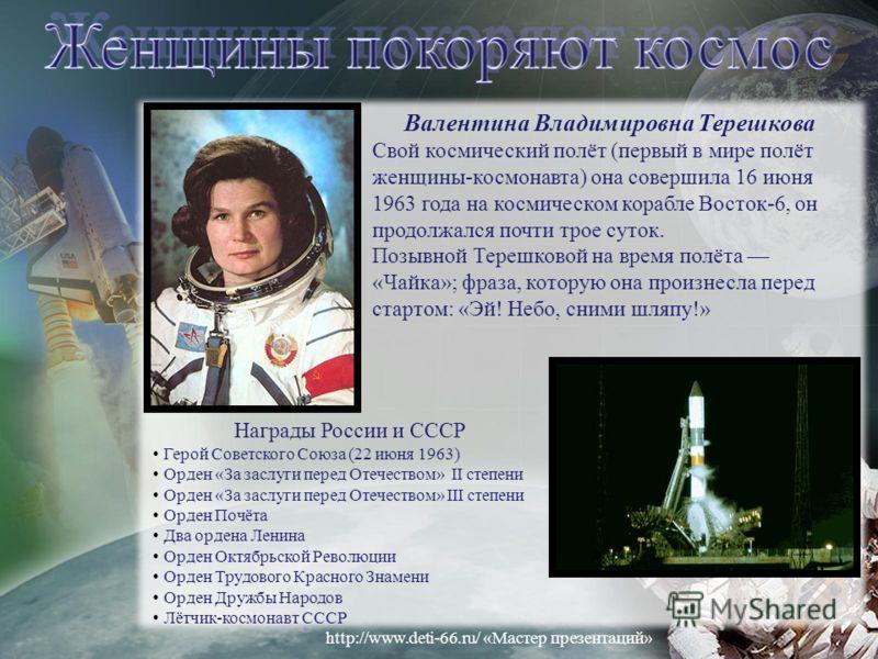 Валентина Владимировна Терешкова Свой космический полёт (первый в мире полёт женщины-космонавта) она совершила 16 июня 1963 года на космическом корабле Восток-6, он продолжался почти трое суток. Позывной Терешковой на время полёта «Чайка»; фраза, кот