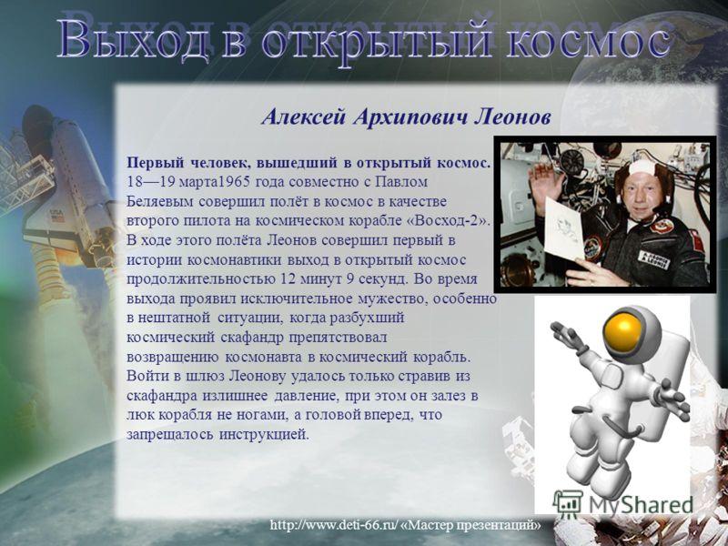 Алексей Архипович Леонов Первый человек, вышедший в открытый космос. 1819 марта1965 года совместно с Павлом Беляевым совершил полёт в космос в качестве второго пилота на космическом корабле «Восход-2». В ходе этого полёта Леонов совершил первый в ист
