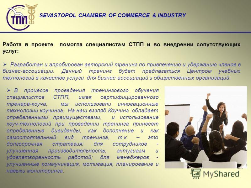 SEVASTOPOL CHAMBER OF COMMERCE & INDUSTRY Работа в проекте помогла специалистам СТПП и во внедрении сопутствующих услуг: Разработан и апробирован авторский тренинг по привлечению и удержанию членов в бизнес-ассоциации. Данный тренинг будет предлагать
