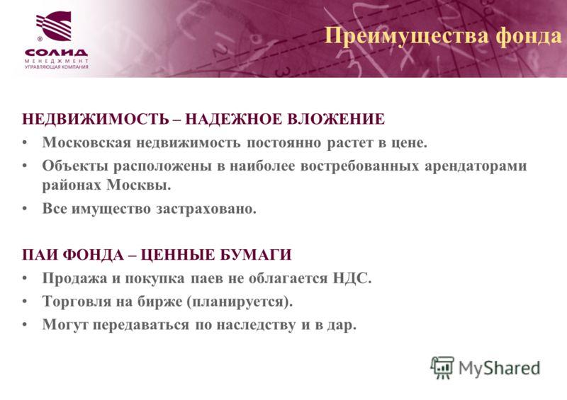 Преимущества фонда НЕДВИЖИМОСТЬ – НАДЕЖНОЕ ВЛОЖЕНИЕ Московская недвижимость постоянно растет в цене. Объекты расположены в наиболее востребованных арендаторами районах Москвы. Все имущество застраховано. ПАИ ФОНДА – ЦЕННЫЕ БУМАГИ Продажа и покупка па
