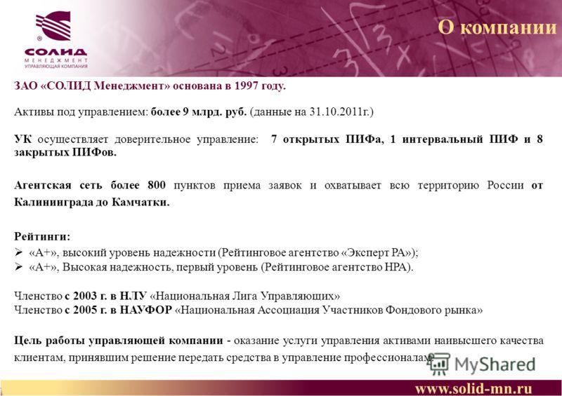 О компании ЗАО «СОЛИД Менеджмент» основана в 1997 году. Активы под управлением: более 9 млрд. руб. (данные на 31.10.2011г.) УК осуществляет доверительное управление: 7 открытых ПИФа, 1 интервальный ПИФ и 8 закрытых ПИФов. Агентская сеть более 800 пун