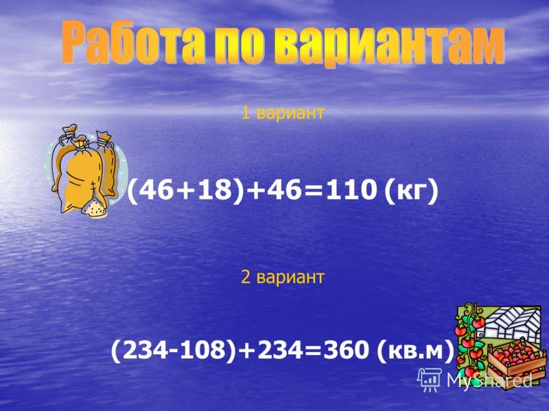 1 вариант (46+18)+46=110 (кг) 2 вариант (234-108)+234=360 (кв.м)