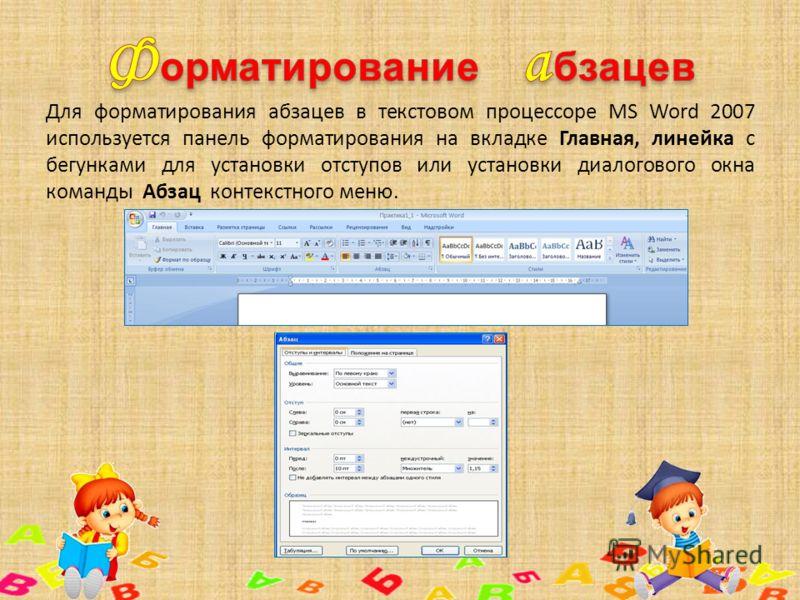 Для форматирования абзацев в текстовом процессоре MS Word 2007 используется панель форматирования на вкладке Главная, линейка с бегунками для установки отступов или установки диалогового окна команды Абзац контекстного меню.