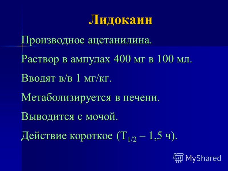Лидокаин Производное ацетанилина. Раствор в ампулах 400 мг в 100 мл. Вводят в/в 1 мг/кг. Метаболизируется в печени. Выводится с мочой. Действие короткое (Т 1/2 – 1,5 ч).
