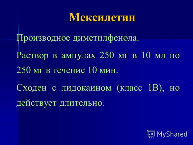 Мексилетин Производное диметилфенола. Раствор в ампулах 250 мг в 10 мл по 250 мг в течение 10 мин. Сходен с лидокаином (класс 1В), но действует длительно.