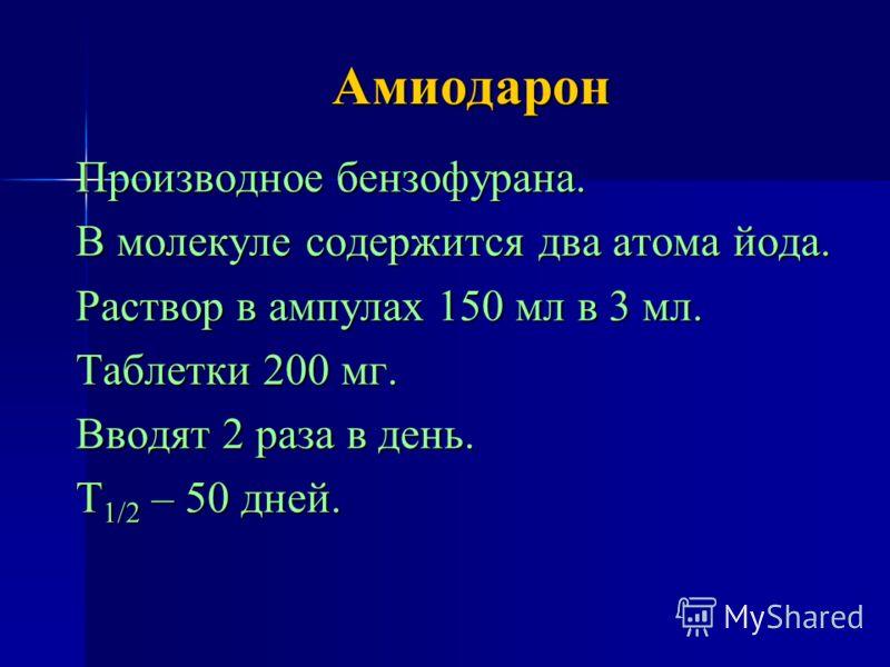 Амиодарон Производное бензофурана. В молекуле содержится два атома йода. Раствор в ампулах 150 мл в 3 мл. Таблетки 200 мг. Вводят 2 раза в день. Т 1/2 – 50 дней.