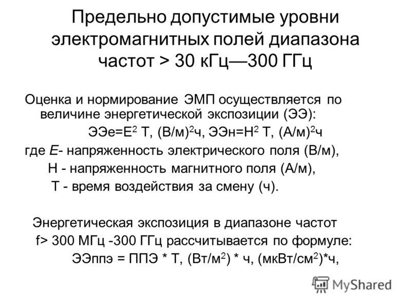 Предельно допустимые уровни электромагнитных полей диапазона частот > 30 кГц300 ГГц Оценка и нормирование ЭМП осуществляется по величине энергетической экспозиции (ЭЭ): ЭЭе=Е 2 Т, (В/м) 2 ч, ЭЭн=Н 2 Т, (А/м) 2 ч где Е- напряженность электрического по