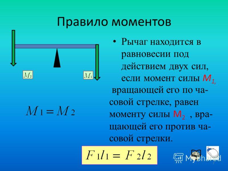 Рычаг находится в равновесии под действием двух сил, если момент силы М 1, Правило моментов вращающей его по ча- совой стрелке, равен моменту силы М 2, вра- щающей его против ча- совой стрелки. 7