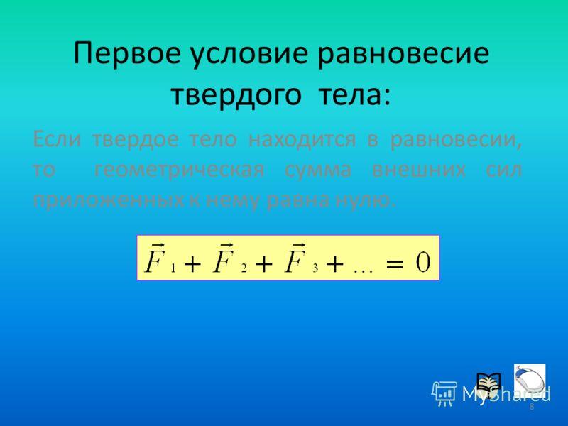Первое условие равновесие твердого тела: Если твердое тело находится в равновесии, то геометрическая сумма внешних сил приложенных к нему равна нулю. 8