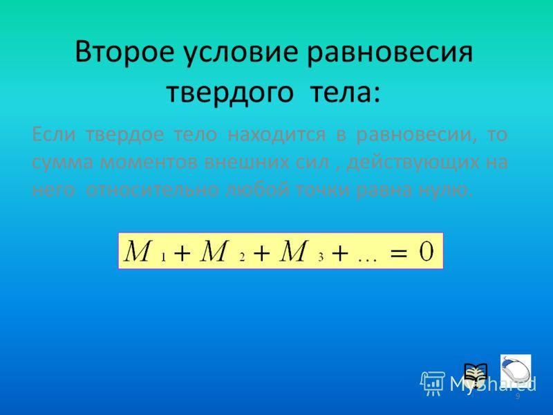 Второе условие равновесия твердого тела: Если твердое тело находится в равновесии, то сумма моментов внешних сил, действующих на него относительно любой точки равна нулю. 9