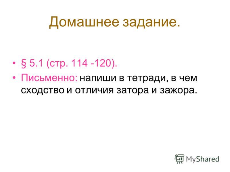 Домашнее задание. § 5.1 (стр. 114 -120). Письменно: напиши в тетради, в чем сходство и отличия затора и зажора.