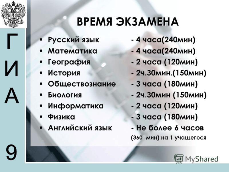 ВРЕМЯ ЭКЗАМЕНА Русский язык - 4 часа(240мин) Математика - 4 часа(240мин) География - 2 часа (120мин) История - 2ч.30мин.(150мин) Обществознание - 3 часа (180мин) Биология - 2ч.30мин (150мин) Информатика - 2 часа (120мин) Физика - 3 часа (180мин) Англ