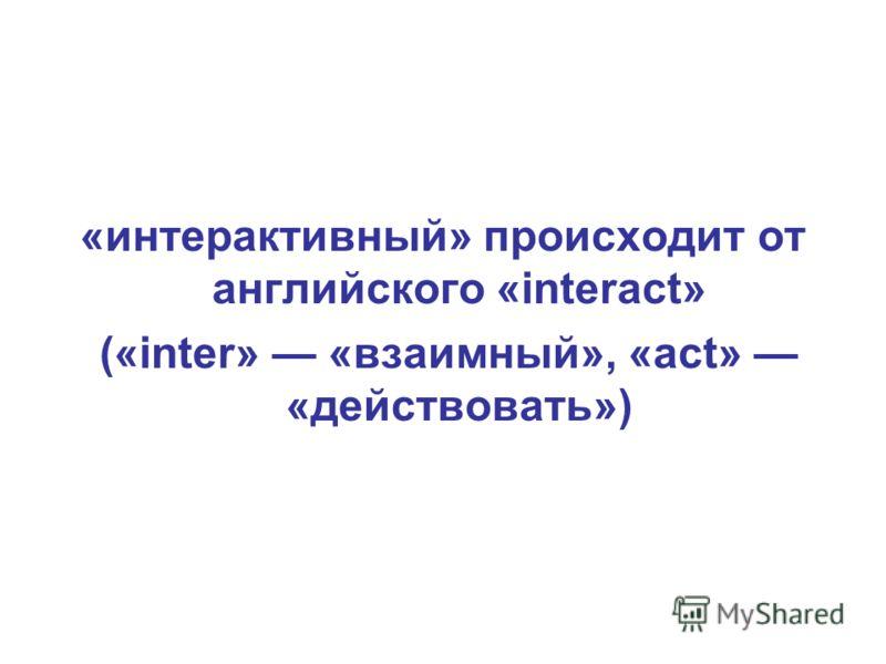 «интерактивный» происходит от английского «interact» («inter» «взаимный», «act» «действовать»)