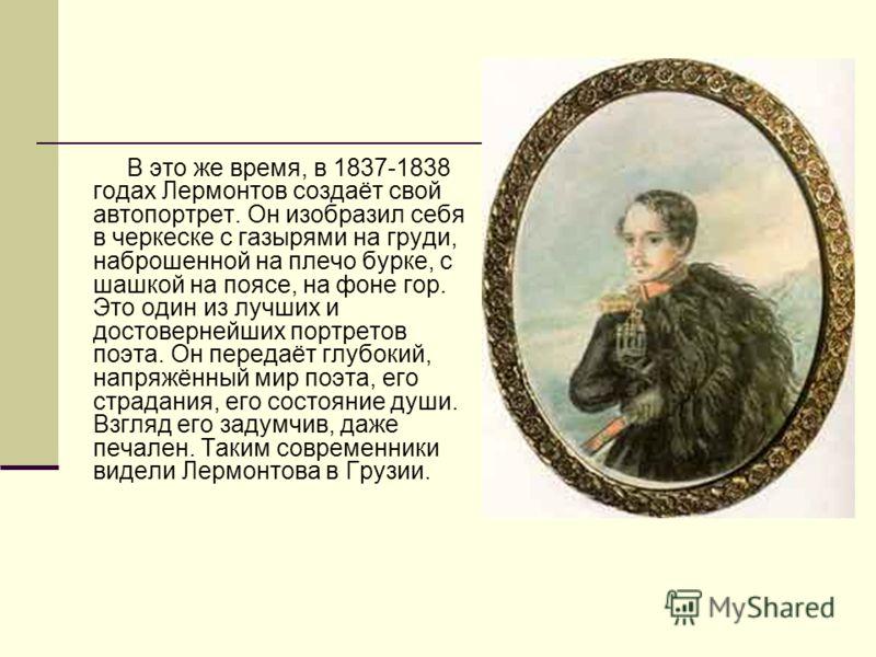 В это же время, в 1837-1838 годах Лермонтов создаёт свой автопортрет. Он изобразил себя в черкеске с газырями на груди, наброшенной на плечо бурке, с шашкой на поясе, на фоне гор. Это один из лучших и достовернейших портретов поэта. Он передаёт глубо