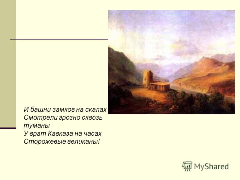 И башни замков на скалах Смотрели грозно сквозь туманы- У врат Кавказа на часах Сторожевые великаны!