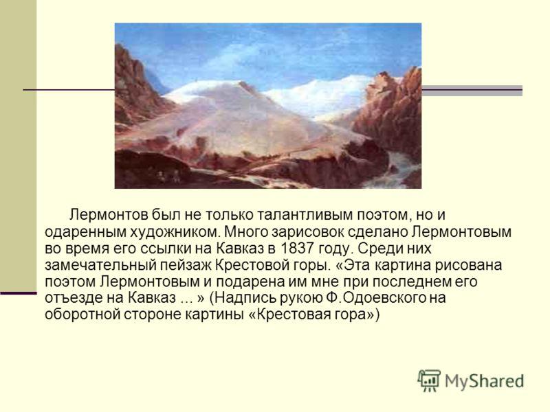 Лермонтов был не только талантливым поэтом, но и одаренным художником. Много зарисовок сделано Лермонтовым во время его ссылки на Кавказ в 1837 году. Среди них замечательный пейзаж Крестовой горы. «Эта картина рисована поэтом Лермонтовым и подарена и