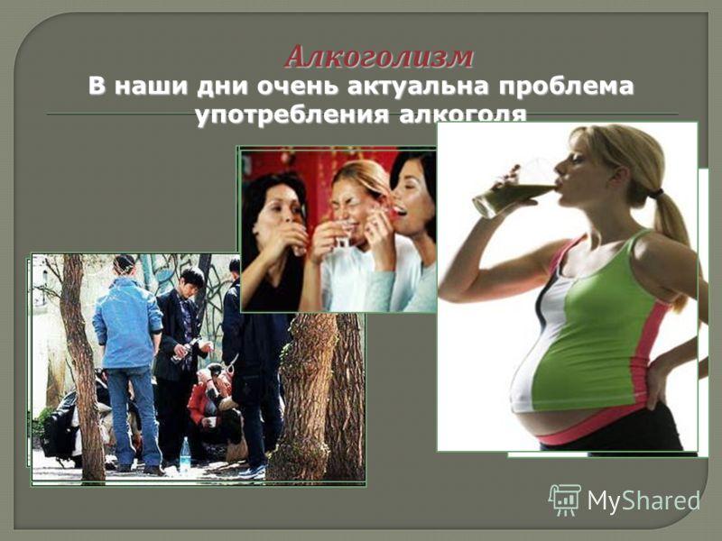Алкоголизм В наши дни очень актуальна проблема употребления алкоголя