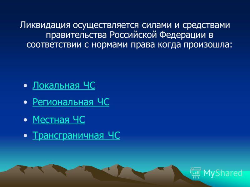 Ликвидация осуществляется силами и средствами правительства Российской Федерации в соответствии с нормами права когда произошла: Локальная ЧС Региональная ЧС Местная ЧС Трансграничная ЧС