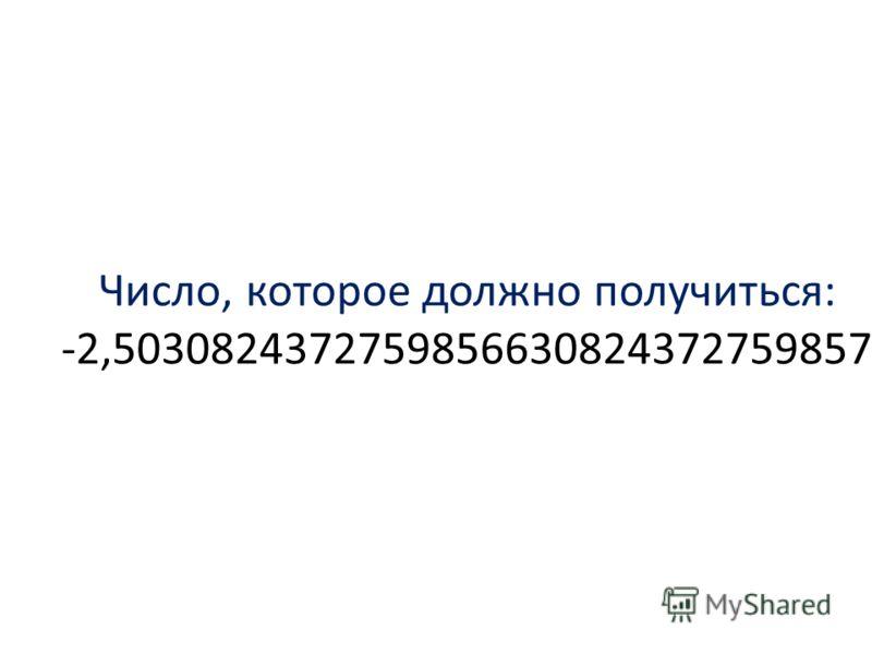Число, которое должно получиться: -2,5030824372759856630824372759857