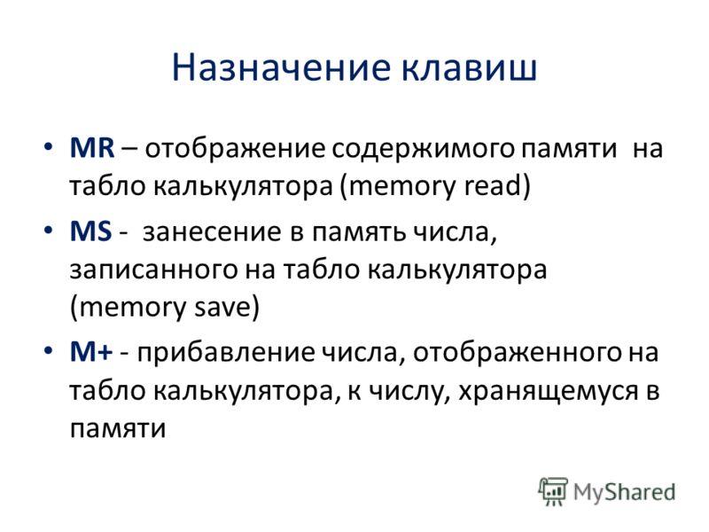 Назначение клавиш MR – отображение содержимого памяти на табло калькулятора (memory read) MS - занесение в память числа, записанного на табло калькулятора (memory save) M+ - прибавление числа, отображенного на табло калькулятора, к числу, хранящемуся